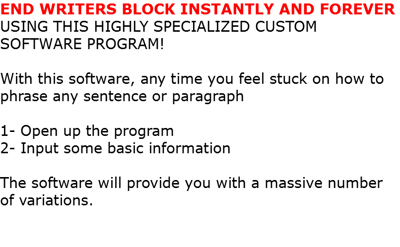END WRITERS BLOCK INSTANTLY AND FOREVER USING THIS HIGHLY SPECIALIZED CUSTOM SOFTWARE PROGRAM! With this software, any time you feel stuck on how to phrase any sentence or paragraph 1- Open up the program 2- Input some basic information The software will provide you with a massive number of variations.